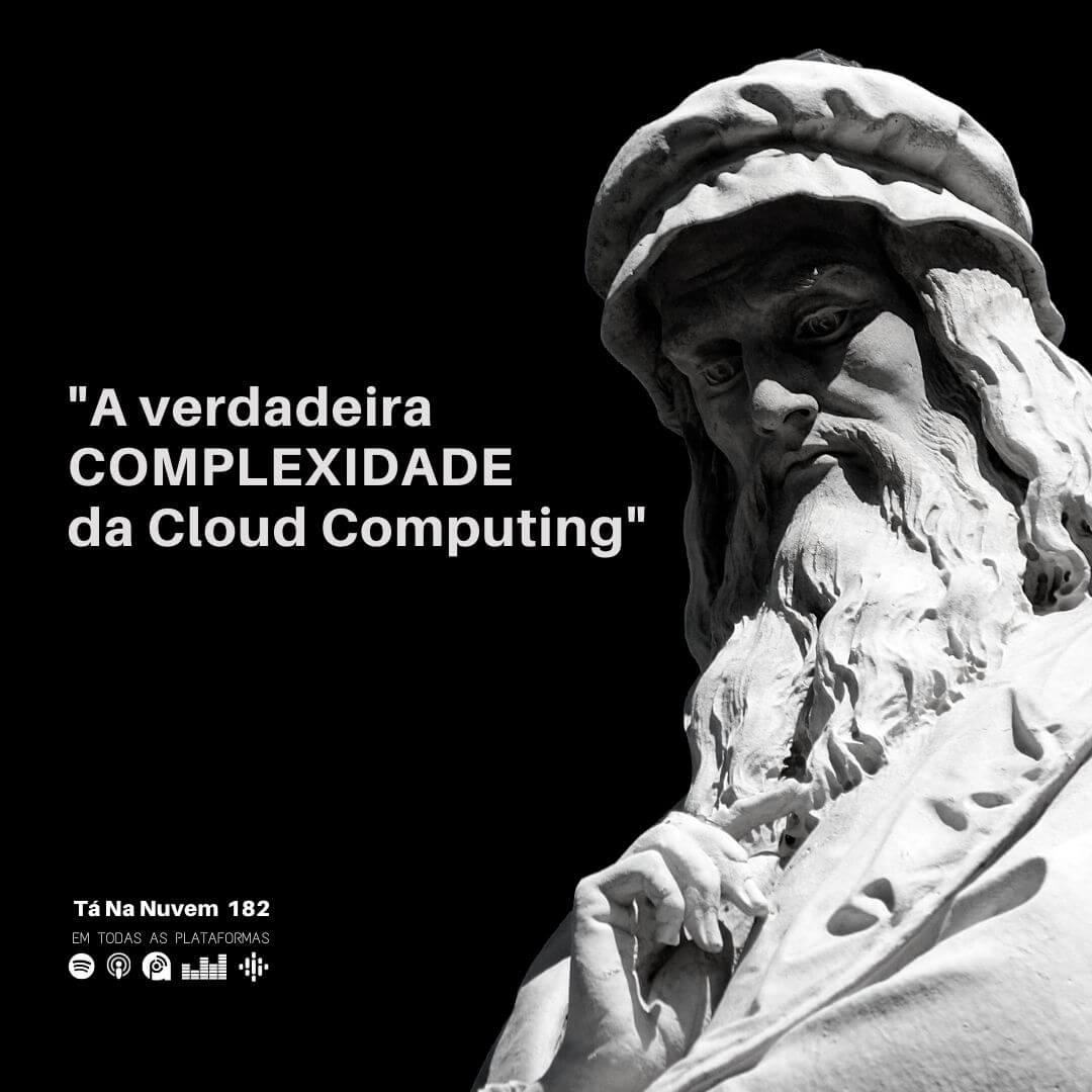 Tá Na Nuvem 182 – A verdadeira COMPLEXIDADE da Cloud Computing