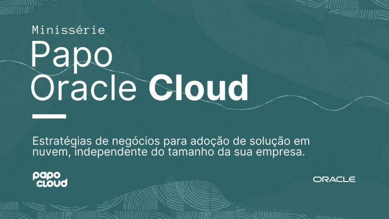 Minissérie Papo Oracle Cloud Estratégias de negócios para adoção de solução em nuvem, independente do tamanho da sua empresa.