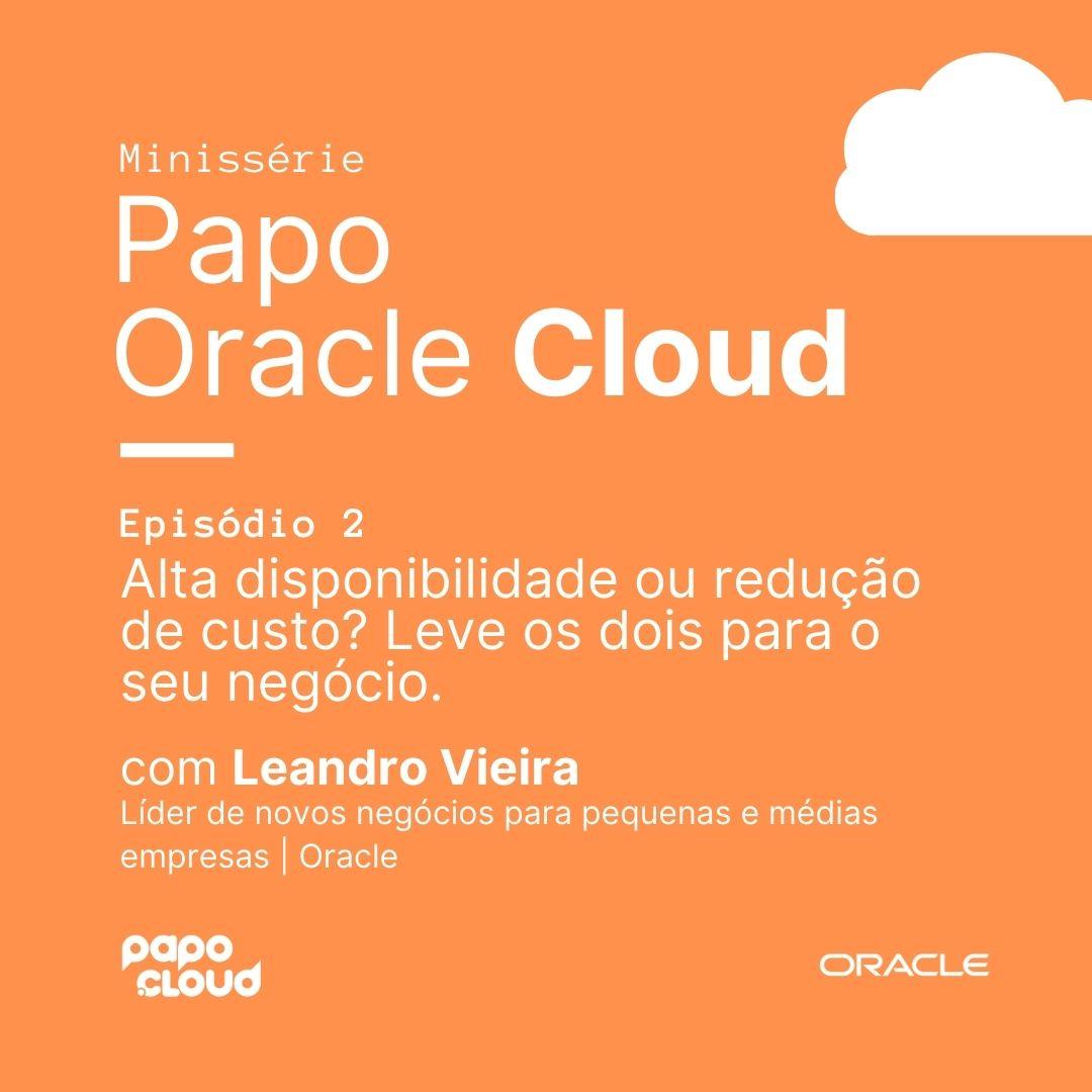 Papo Oracle Cloud 2 - Alta disponibilidade ou redução de custo? Leve os dois para o seu negócio Leandro Vieira