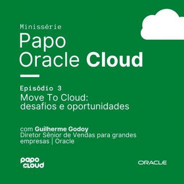 Papo Oracle Cloud 3 - MOVE TO CLOUD: desafios e oportunidades Guilherme Godoy