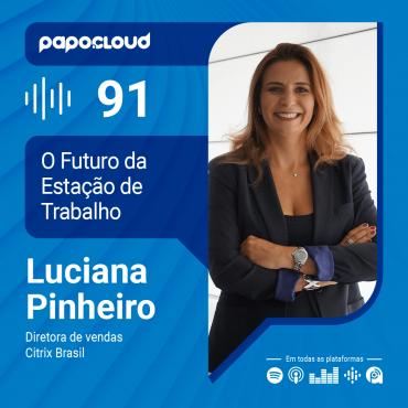 Papo Cloud 091 - O futuro da estação de trabalho - Luciana Pinheiro Diretora de vendas da Citrix Brasil
