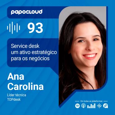 Papo Cloud 093 - Service desk um ativo estratégico para os negócios com Ana Carolina Líder Técnica da TOPdesk