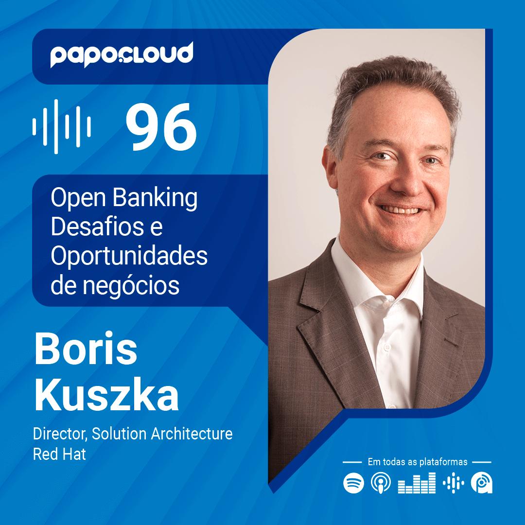Papo Cloud 096 - Open Banking, desafios e oportunidades de negócios com Boris Kuszka Diretor dos Arquites de Soluções da Red Hat