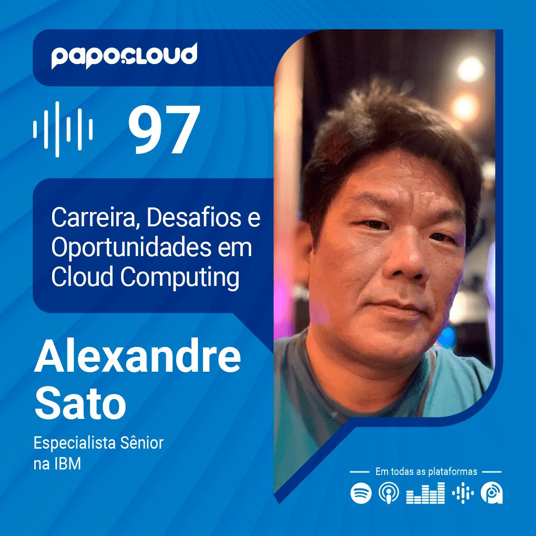 Papo Cloud 097 - Desafios e Oportunidades na carreira em Cloud Computing com Alexandre Sato - Especialista Sênior na IBM