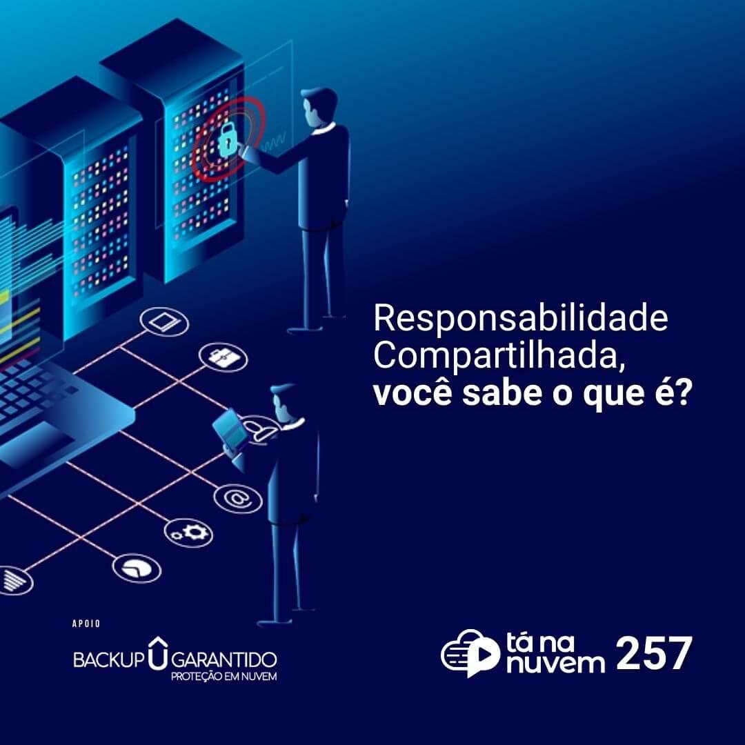 Backup Garantido Tá Na Nuvem 257 - Responsabilidade Compartilhada, você sabe o que é?