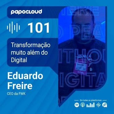 Papo Cloud 101 - Transformação muito além do Digital com Eduardo Freire CEO da FWK