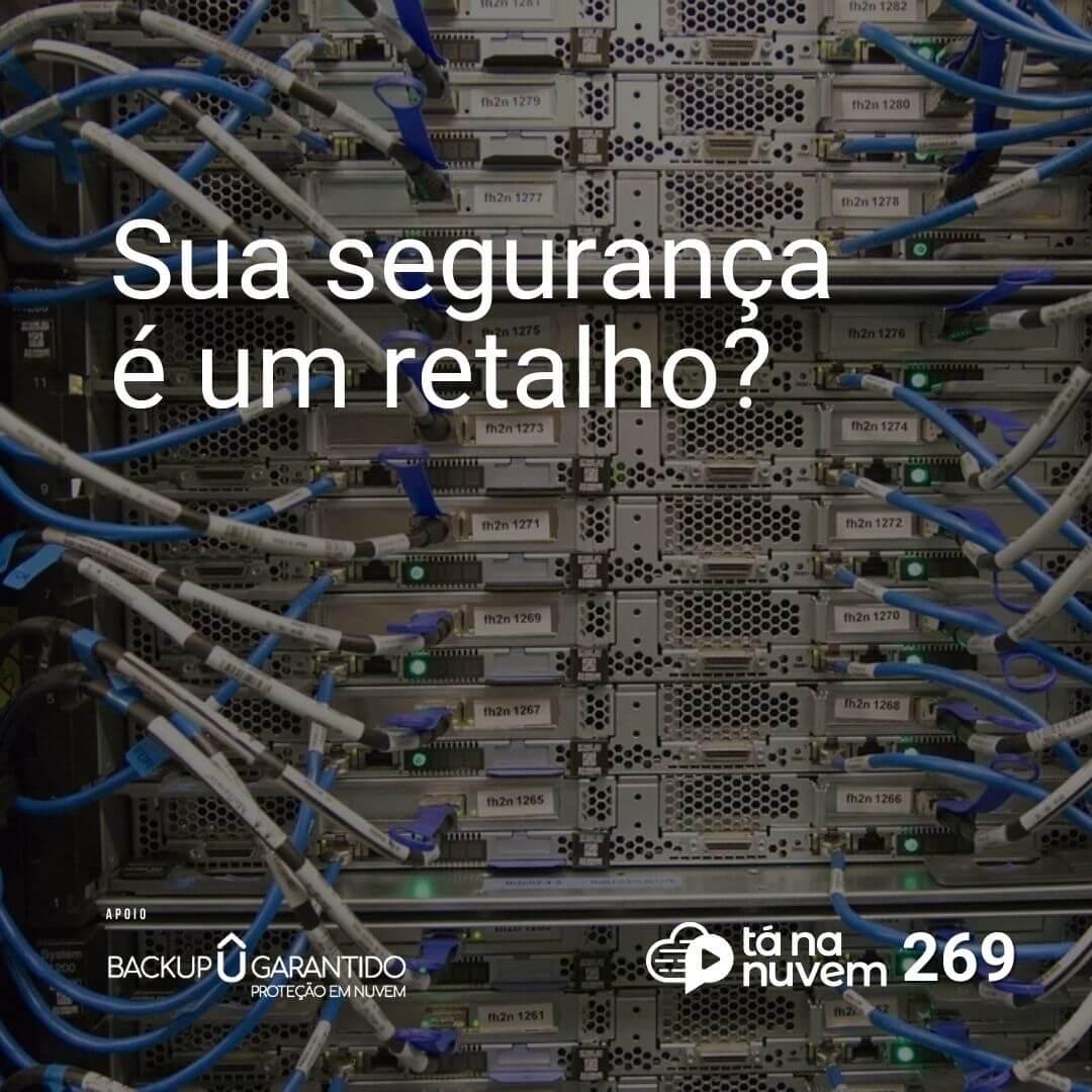 Backup Garantido Tá Na Nuvem 269 - Sua segurança é uma colcha de retalho?