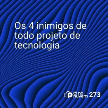 Tá Na Nuvem 273 - Os 4 inimigos de todo projeto de tecnologia