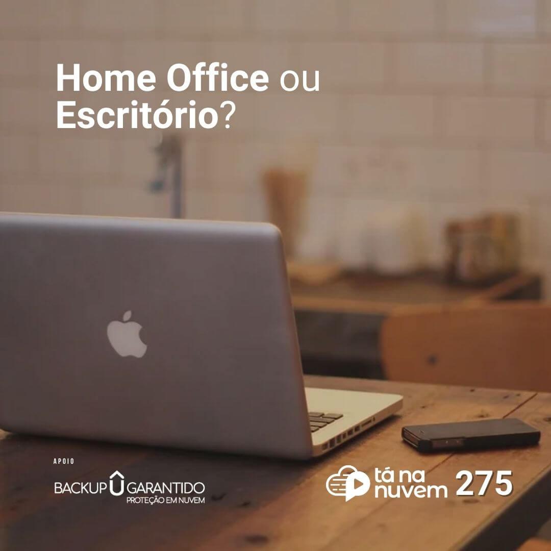Backup Garantido Tá Na Nuvem 275 - Home office ou Escritório?