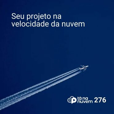 Tá Na Nuvem 276 - Seu projeto na Velocidade da Nuvem
