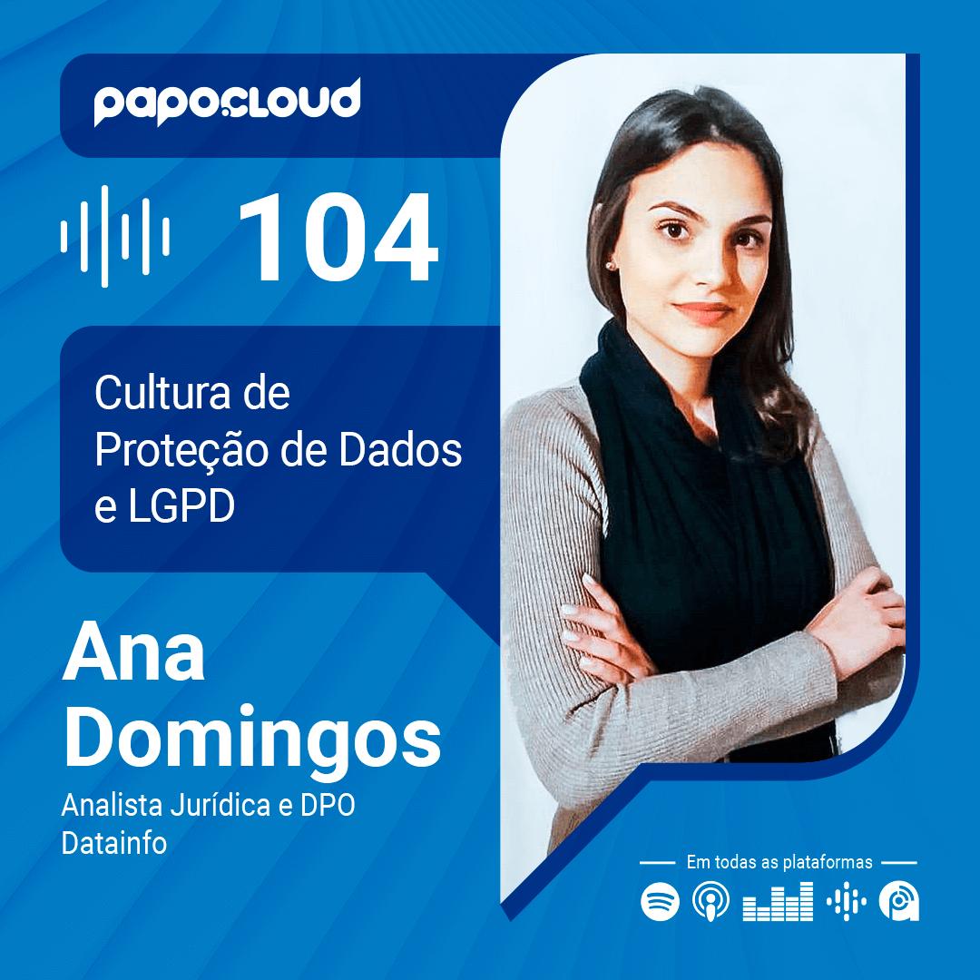 Papo Cloud 104 - A importância da Cultura de Proteção de Dados e a LGPD - Ana Domingos Analista Jurídica na Datainfo