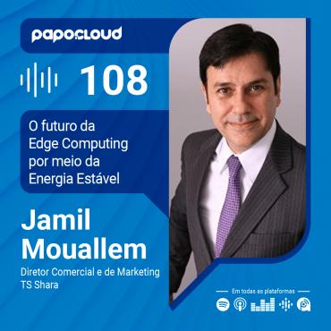 Papo Cloud 108 - O futuro da Edge Computing por meio da Energia Estável com Jamil Mourallem sócio-diretor da TS Shara