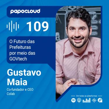 Papo Cloud 109 - O Futuro das Prefeituras por meio das GOVtech com Gustavo Maia CEO da Colab