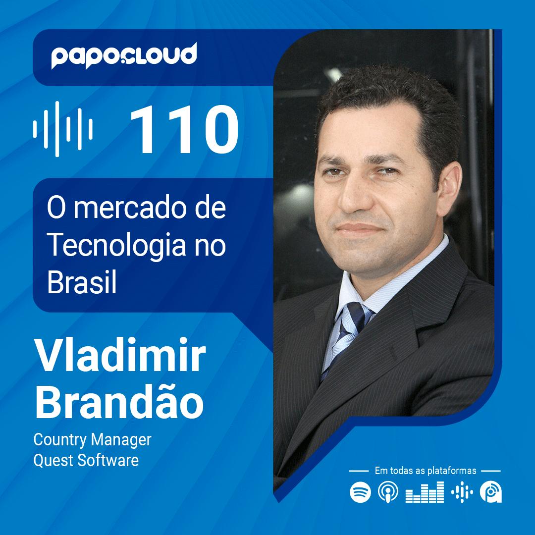 Papo Cloud 110 - O mercado de Tecnologia no Brasil com Vladimir Brandão Country Manager na Quest Software