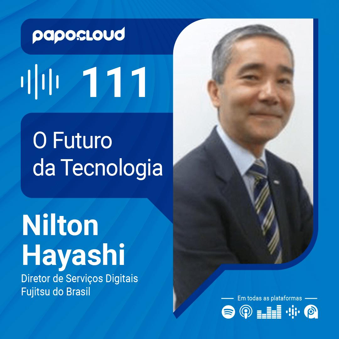 Papo Cloud 111 – O Futuro da tecnologia com Nilton Hayashi Diretor de Serviços Digitais da Fujitsu do Brasil