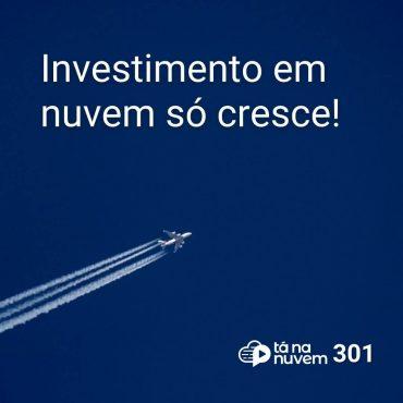 Tá Na Nuvem 301 - Investimento em nuvem só cresce