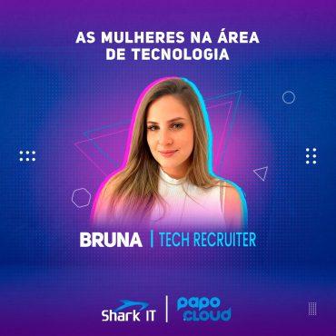 Shark IT - As mulheres na área de tecnologia - Bruna Pinton Tech Recruiter