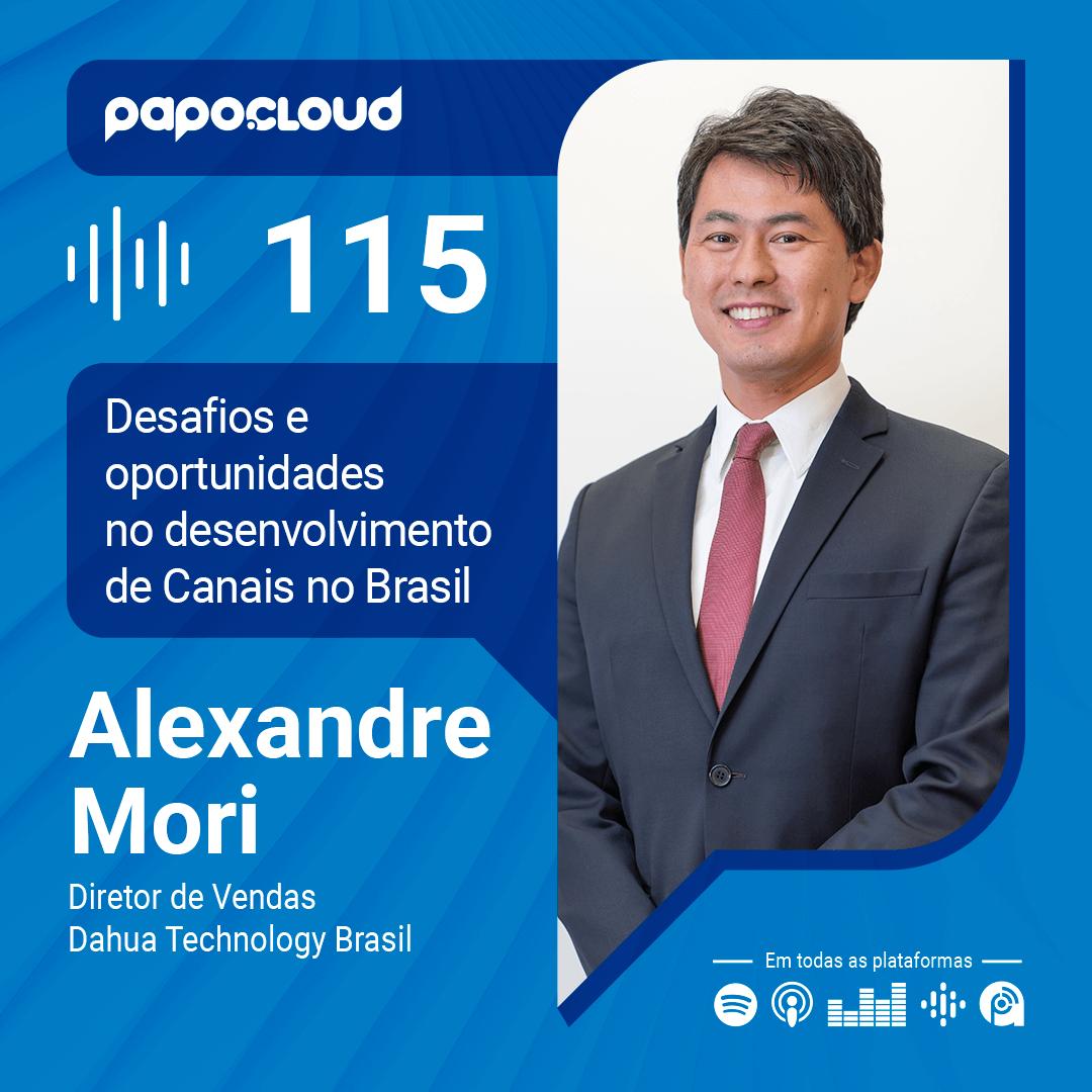 Papo Cloud 115 - Desafios e oportunidades no desenvolvimento de Canais no Brasil - Alexandre Mori Diretor de Vendas Dahua Technology