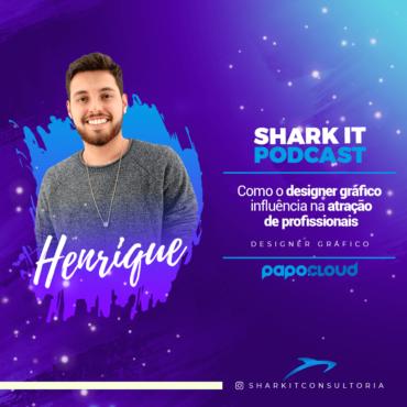 Shark IT Podcast - Como o design gráfico influência na atração de profissionais - Henrique Dutra