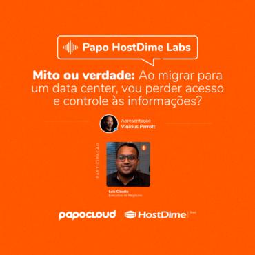 Papo HostDime Labs - Mito ou verdade: Ao migrar para um data center, vou perder aceso e controle às informações? - Luiz Cláudio