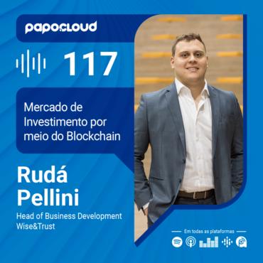 Papo Cloud 117 - Possibilidades reais da Tecnologia Blockchain no mercado financeiro - Rudá Pellini Co-fundador Wise&Trus