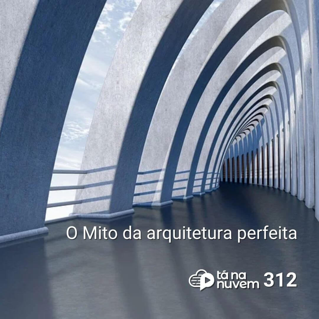 Tá Na Nuvem 312 - O Mito da arquitetura perfeita